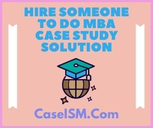 Hire Someone to do MBA Case Study Solution
