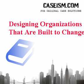 Designing Organizations That Are Built To Change Case Solution And Analysis Hbs Case Study Solution Harvard Case Analysis