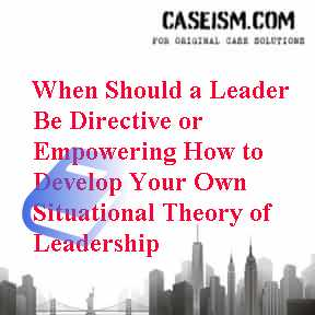 When Should a Leader Be Directive or Empowering How to Develop Your Own Situational Theory of Leadership Case Solution