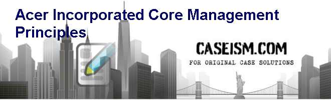 Acer Incorporated: Core Management Principles Case Solution