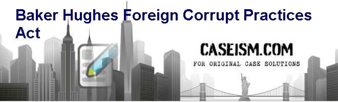 Baker Hughes, Foreign Corrupt Practices Act Case Solution