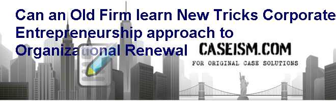 Can an Old Firm learn New Tricks  Corporate Entrepreneurship approach to Organizational Renewal Case Solution