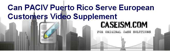 Can PACIV (Puerto Rico) Serve European Customers (Video Supplement) Case Solution