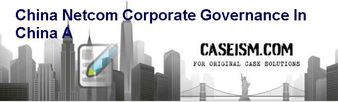 China Netcom: Corporate Governance in China (A) Case Solution