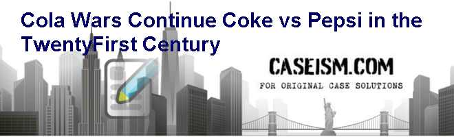Cola Wars Continue: Coke vs. Pepsi in the Twenty-First Century Case Solution