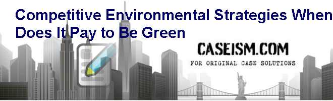 Competitive Environmental Strategies: When Does It Pay to Be Green? Case Solution