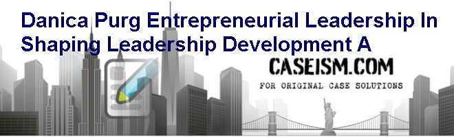 Danica Purg: Entrepreneurial Leadership In Shaping Leadership Development (A) Case Solution