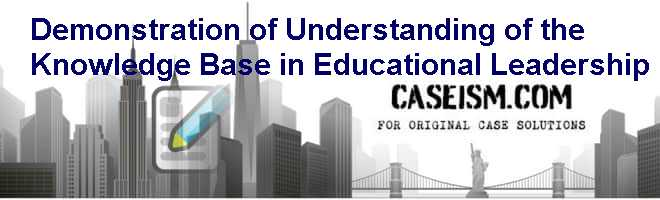 Demonstration of Understanding of the Knowledge Base in Educational Leadership Case Solution