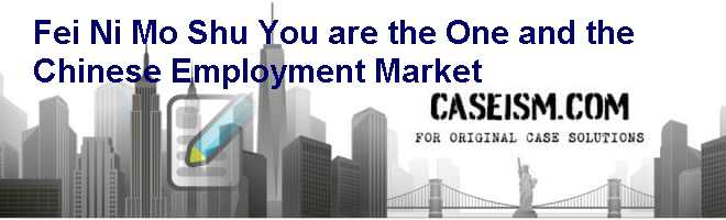 Fei Ni Mo Shu (You are the One) and the Chinese Employment Market Case Solution