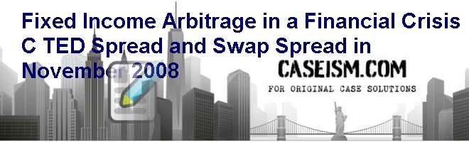 Fixed Income Arbitrage in a Financial Crisis (C): TED Spread and Swap Spread in November 2008 Case Solution
