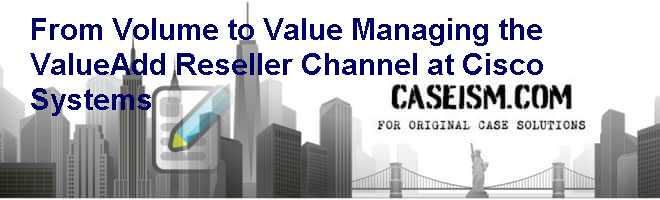 From Volume to Value: Managing the Value-Add Reseller Channel at Cisco Systems Case Solution