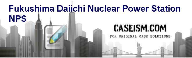 Fukushima Daiichi Nuclear Power Station (NPS) Case Solution