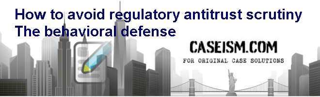 How to avoid regulatory antitrust scrutiny: The behavioral defense Case Solution