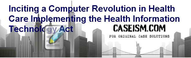 Inciting a Computer Revolution in Health Care: Implementing the Health Information Technology Act Case Solution