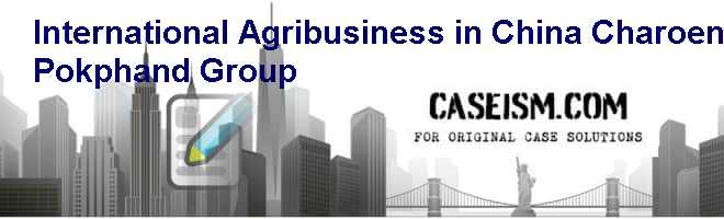International Agribusiness in China: Charoen Pokphand Group Case Solution
