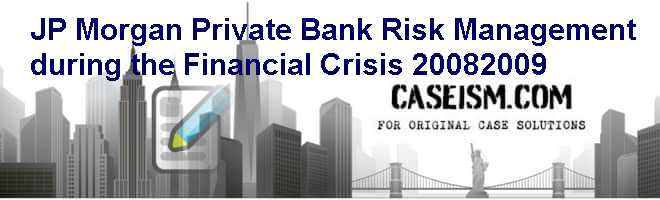 JP Morgan Private Bank: Risk Management during the Financial Crisis 2008-2009 Case Solution