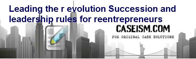 Leading the (r) evolution: Succession and leadership rules for re-entrepreneurs Case Solution