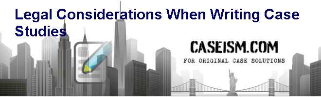 Legal Considerations When Writing Case Studies Case Solution