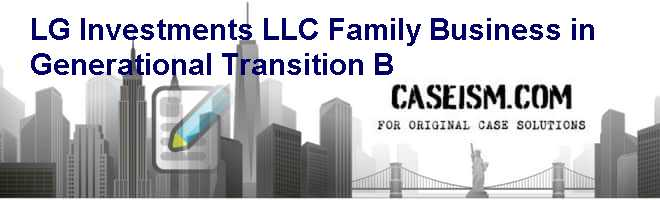 LG Investments LLC: Family Business in Generational Transition (B) Case Solution