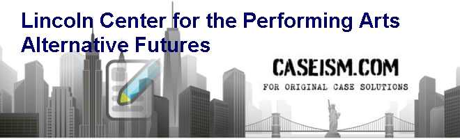 Lincoln Center for the Performing Arts: Alternative Futures Case Solution