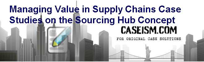 Managing Value in Supply Chains: Case Studies on the Sourcing Hub Concept Case Solution