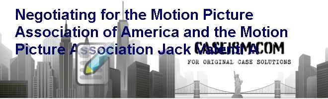Negotiating for the Motion Picture Association of America and the Motion Picture Association: Jack Valenti (A) Case Solution