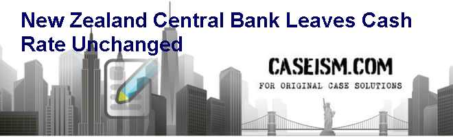 New Zealand Central Bank Leaves Cash Rate Unchanged Case Solution