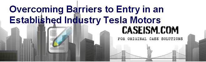 Overcoming Barriers to Entry in an Established Industry: Tesla Motors Case Solution