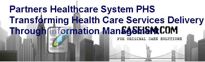 Partners Healthcare System (PHS): Transforming Health Care Services Delivery Through Information Management Case Solution