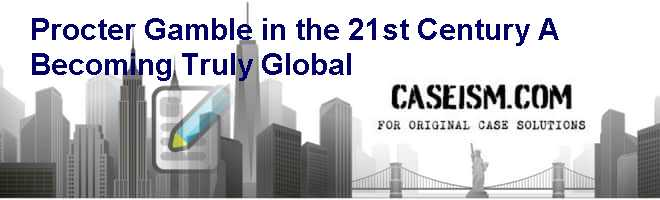 Procter & Gamble in the 21st Century (A): Becoming Truly Global Case Solution