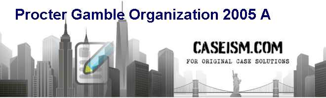 Procter & Gamble: Organization 2005 (A) Case Solution