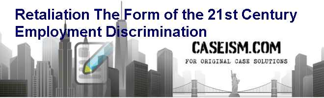 Retaliation: The Form of the 21st Century Employment Discrimination Case Solution