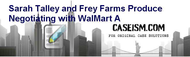 Sarah Talley and Frey Farms Produce: Negotiating with Wal-Mart (A) Case Solution