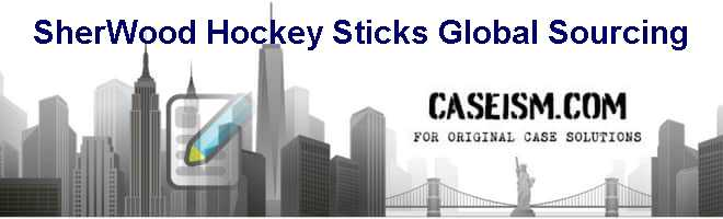 Sher-Wood Hockey Sticks: Global Sourcing Case Solution