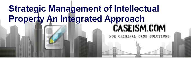 Strategic Management of Intellectual Property: An Integrated Approach Case Solution