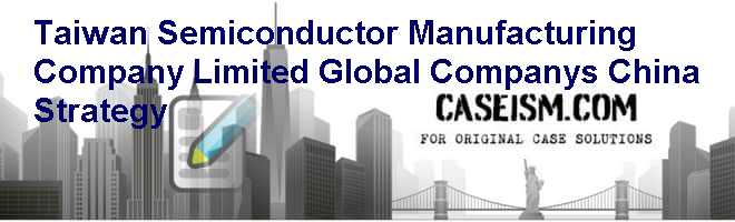 Taiwan Semiconductor Manufacturing Company Limited: Global Companys China Strategy Case Solution