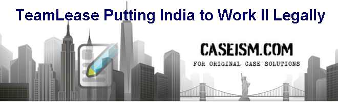 teamlease putting india to work legally Teamlease: putting india to work (il) legally case solution,teamlease: putting india to work (il) legally case analysis, teamlease: putting india to work (il) legally case study solution, this case focuses on the growth of the dilemmas facing manish sabharwal, co-founder, teamlease services pvt teamlease llc is a human resource outsourcing.