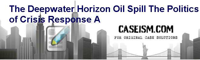 The Deepwater Horizon Oil Spill: The Politics of Crisis Response (A) Case Solution