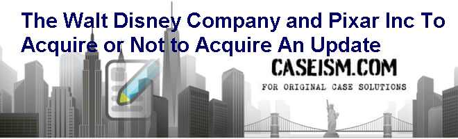 The Walt Disney Company and Pixar Inc.: To Acquire or Not to Acquire An Update Case Solution