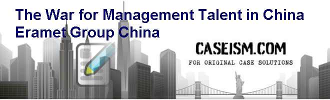 The War for Management Talent in China: Eramet Group China Case Solution