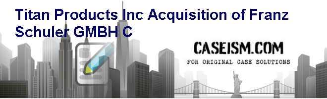 Titan Products, Inc.: Acquisition of Franz Schuler GMBH (C)