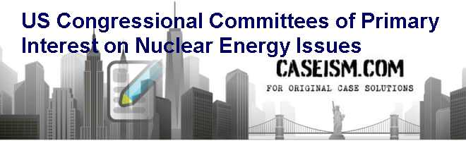 U.S. Congressional Committees of Primary Interest on Nuclear Energy Issues Case Solution
