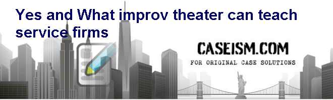 """Yes, and. . ."": What improv theater can teach service firms Case Solution"